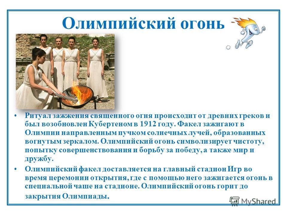 Олимпийский огонь Ритуал зажжения священного огня происходит от древних греков и был возобновлен Кубертеном в 1912 году. Факел зажигают в Олимпии направленным пучком солнечных лучей, образованных вогнутым зеркалом. Олимпийский огонь символизирует чис