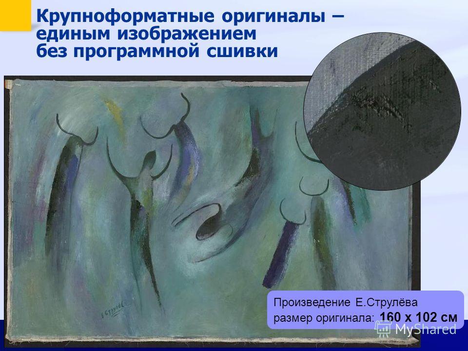 Крупноформатные оригиналы – единым изображением без программной сшивки Произведение Е.Струлёва размер оригинала: 160 х 102 см