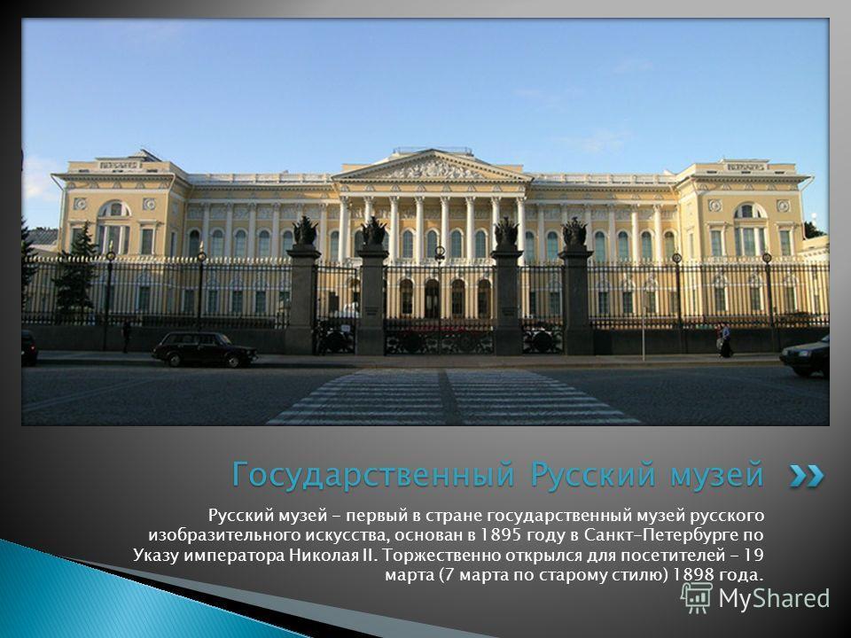 Русский музей - первый в стране государственный музей русского изобразительного искусства, основан в 1895 году в Санкт-Петербурге по Указу императора Николая II. Торжественно открылся для посетителей - 19 марта (7 марта по старому стилю) 1898 года. Г