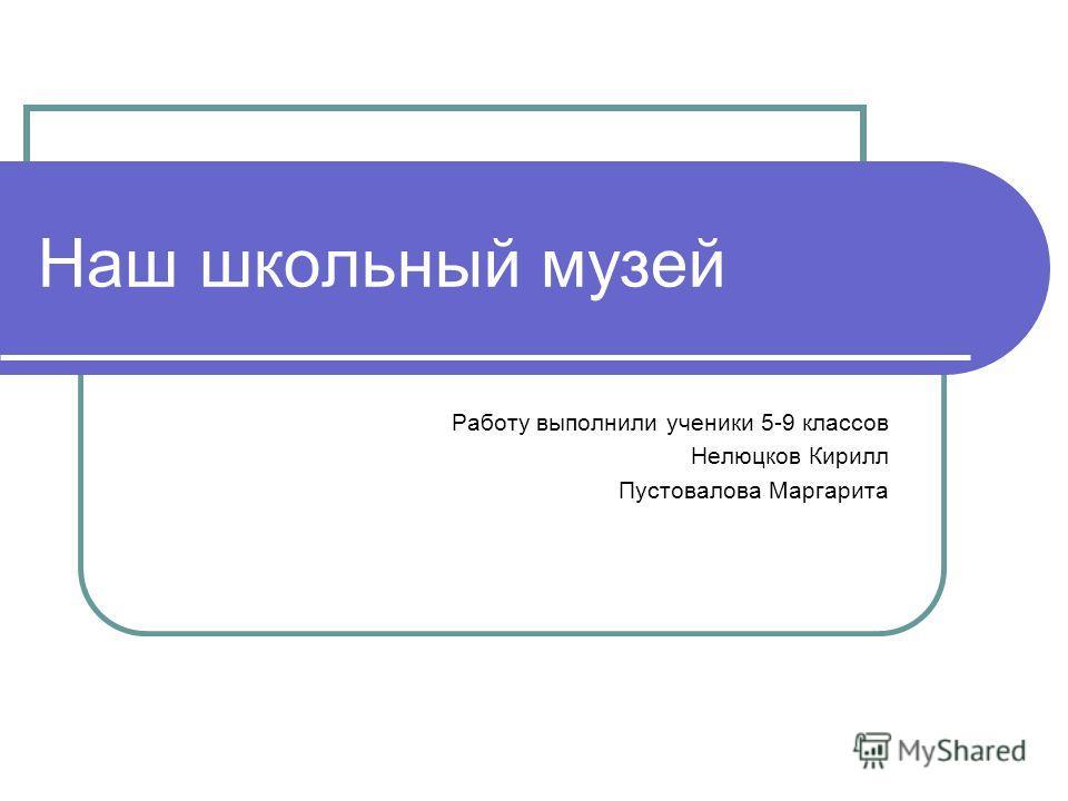 Наш школьный музей Работу выполнили ученики 5-9 классов Нелюцков Кирилл Пустовалова Маргарита