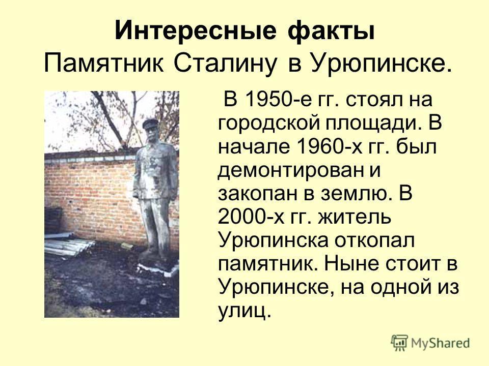 Интересные факты Памятник Сталину в Урюпинске. В 1950-е гг. стоял на городской площади. В начале 1960-х гг. был демонтирован и закопан в землю. В 2000-х гг. житель Урюпинска откопал памятник. Ныне стоит в Урюпинске, на одной из улиц.