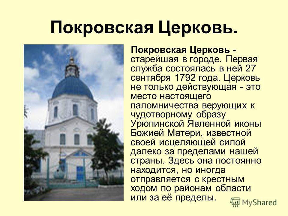 Покровская Церковь. Покровская Церковь - старейшая в городе. Первая служба состоялась в ней 27 сентября 1792 года. Церковь не только действующая - это место настоящего паломничества верующих к чудотворному образу Урюпинской Явленной иконы Божией Мате