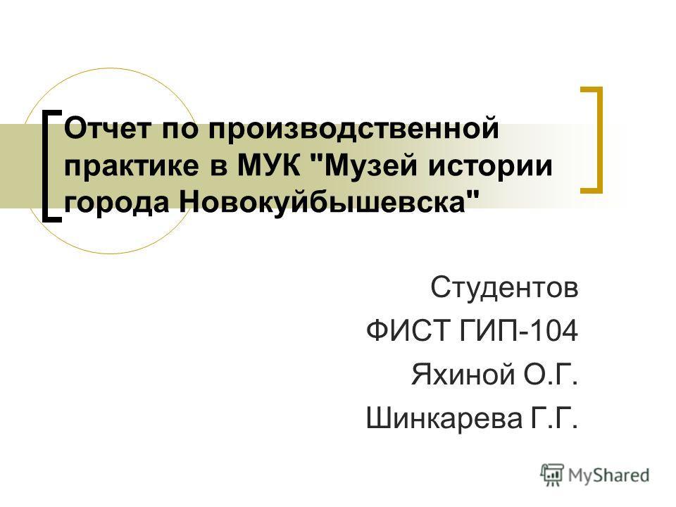 Отчет по производственной практике в МУК Музей истории города Новокуйбышевска Студентов ФИСТ ГИП-104 Яхиной О.Г. Шинкарева Г.Г.