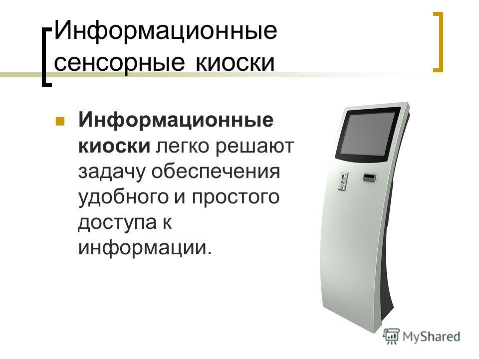 Информационные сенсорные киоски Информационные киоски легко решают задачу обеспечения удобного и простого доступа к информации.