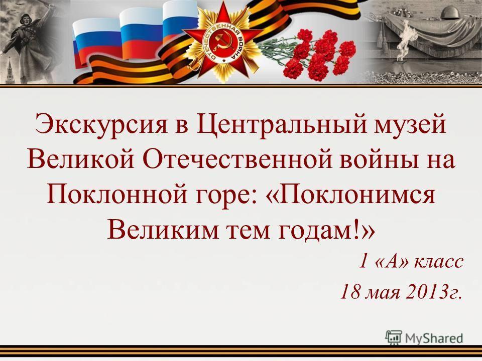 Экскурсия в Центральный музей Великой Отечественной войны на Поклонной горе: «Поклонимся Великим тем годам!» 1 «А» класс 18 мая 2013г.