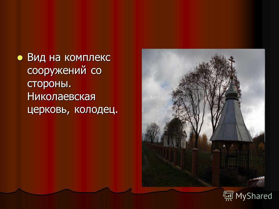 Вид на комплекс сооружений со стороны. Николаевская церковь, колодец. Вид на комплекс сооружений со стороны. Николаевская церковь, колодец.