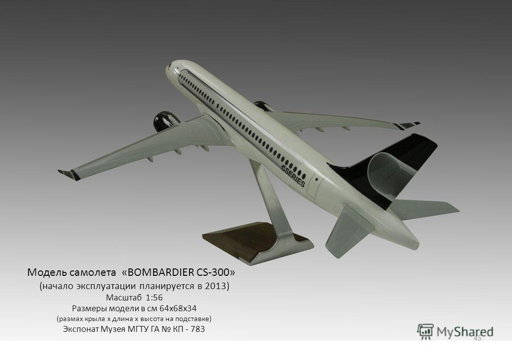 Модель самолета «BOMBARDIER CS-300» (начало эксплуатации планируется в 2013) Масштаб 1:56 Размеры модели в см 64х68х34 (размах крыла х длина х высота на подставке) Экспонат Музея МГТУ ГА КП - 783 45