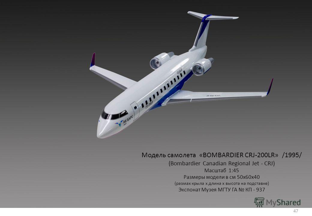 47 Модель самолета «BOMBARDIER CRJ-200LR» /1995/ (Bombardier Canadian Regional Jet - CRJ) Масштаб 1:45 Размеры модели в см 50х60х40 (размах крыла х длина х высота на подставке) Экспонат Музея МГТУ ГА КП - 937 47