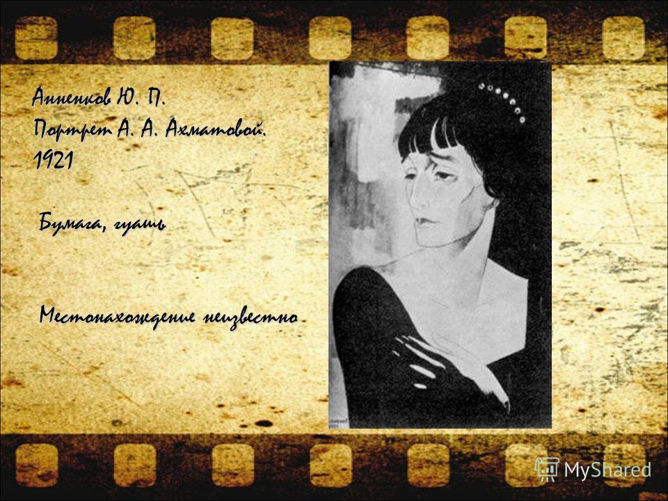 Анненков Ю. П. Портрет А. А. Ахматовой. 1921 Бумага, гуашь Бумага, гуашь Местонахождение неизвестно Местонахождение неизвестно