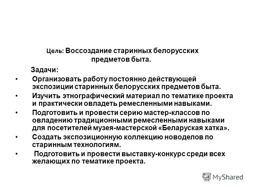 Цель: Воссоздание старинных белорусских предметов быта. Задачи: Организовать работу постоянно действующей экспозиции старинных белорусских предметов быта. Изучить этнографический материал по тематике проекта и практически овладеть ремесленными навыка