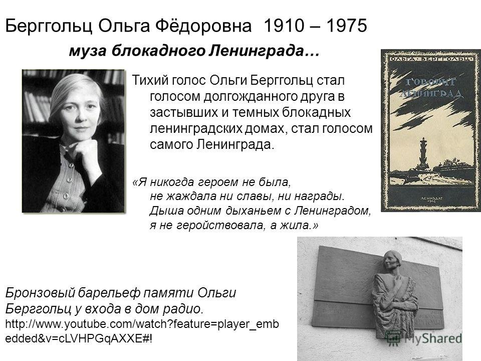 Берггольц Ольга Фёдоровна 1910 – 1975 муза блокадного Ленинграда… Бронзовый барельеф памяти Ольги Берггольц у входа в дом радио. http://www.youtube.com/watch?feature=player_emb edded&v=cLVHPGqAXXE#! Тихий голос Ольги Берггольц стал голосом долгожданн