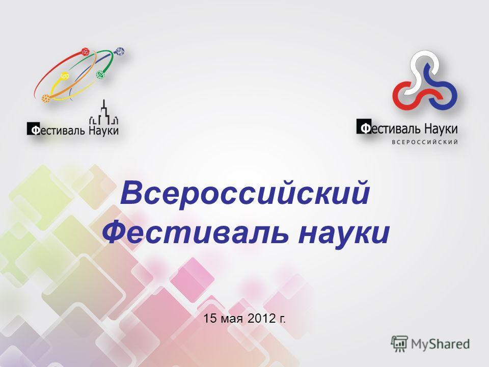 15 мая 2012 г. Всероссийский Фестиваль науки