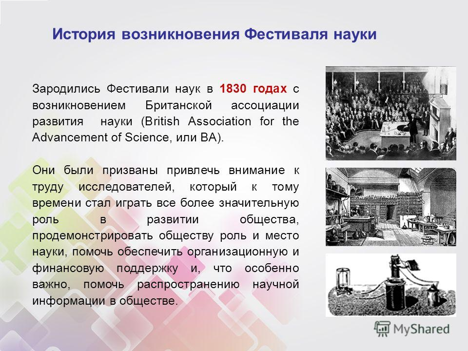 История возникновения Фестиваля науки Зародились Фестивали наук в 1830 годах с возникновением Британской ассоциации развития науки (British Association for the Advancement of Science, или BA). Они были призваны привлечь внимание к труду исследователе