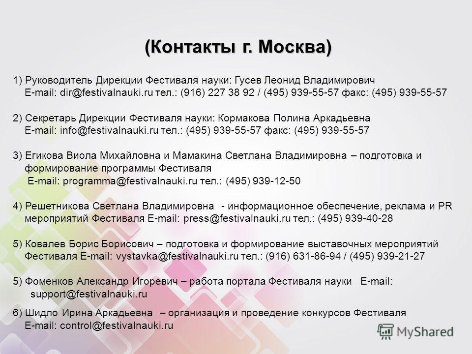 1) Руководитель Дирекции Фестиваля науки: Гусев Леонид Владимирович E-mail: dir@festivalnauki.ru тел.: (916) 227 38 92 / (495) 939-55-57 факс: (495) 939-55-57 2) Секретарь Дирекции Фестиваля науки: Кормакова Полина Аркадьевна E-mail: info@festivalnau