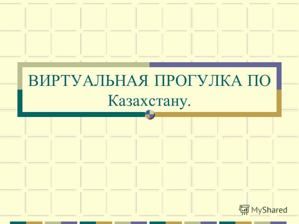 ВИРТУАЛЬНАЯ ПРОГУЛКА ПО Казахстану.