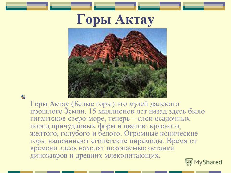 Горы Актау Горы Актау (Белые горы) это музей далекого прошлого Земли. 15 миллионов лет назад здесь было гигантское озеро-море, теперь – слои осадочных пород причудливых форм и цветов: красного, желтого, голубого и белого. Огромные конические горы нап