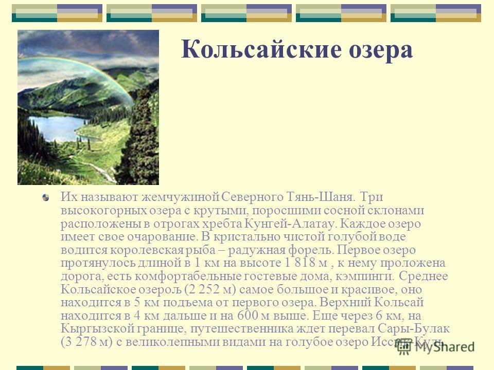 Кольсайские озера Их называют жемчужиной Северного Тянь-Шаня. Три высокогорных озера с крутыми, поросшими сосной склонами расположены в отрогах хребта Кунгей-Алатау. Каждое озеро имеет свое очарование. В кристально чистой голубой воде водится королев