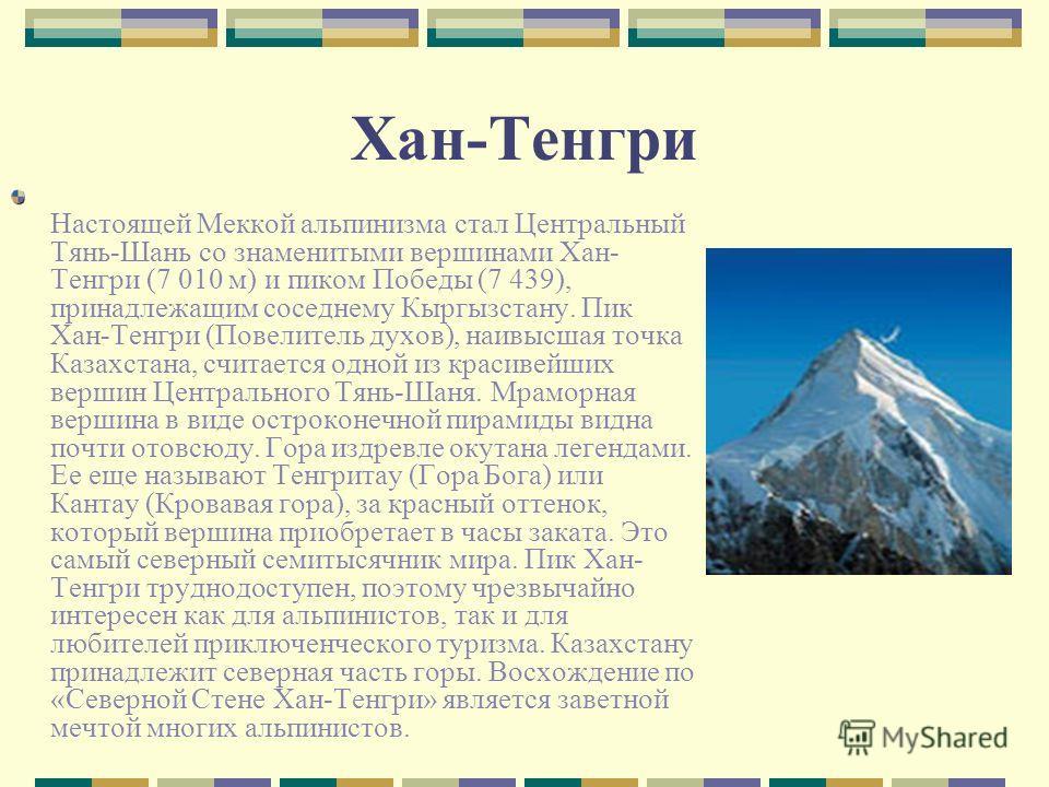 Хан-Тенгри Настоящей Меккой альпинизма стал Центральный Тянь-Шань со знаменитыми вершинами Хан- Тенгри (7 010 м) и пиком Победы (7 439), принадлежащим соседнему Кыргызстану. Пик Хан-Тенгри (Повелитель духов), наивысшая точка Казахстана, считается одн