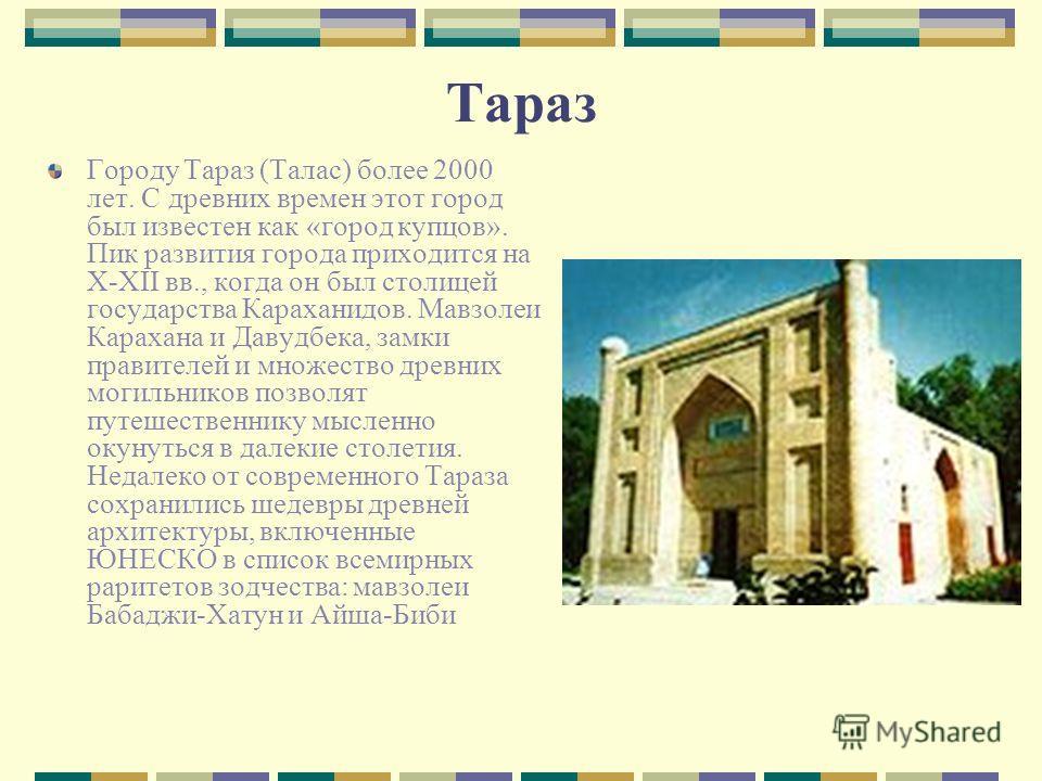Тараз Городу Тараз (Талас) более 2000 лет. С древних времен этот город был известен как «город купцов». Пик развития города приходится на X-XII вв., когда он был столицей государства Караханидов. Мавзолеи Карахана и Давудбека, замки правителей и множ