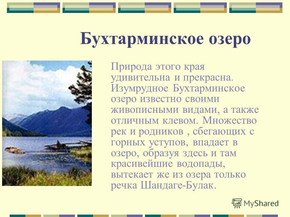 Бухтарминское озеро Природа этого края удивительна и прекрасна. Изумрудное Бухтарминское озеро известно своими живописными видами, а также отличным клевом. Множество рек и родников, сбегающих с горных уступов, впадает в озеро, образуя здесь и там кра