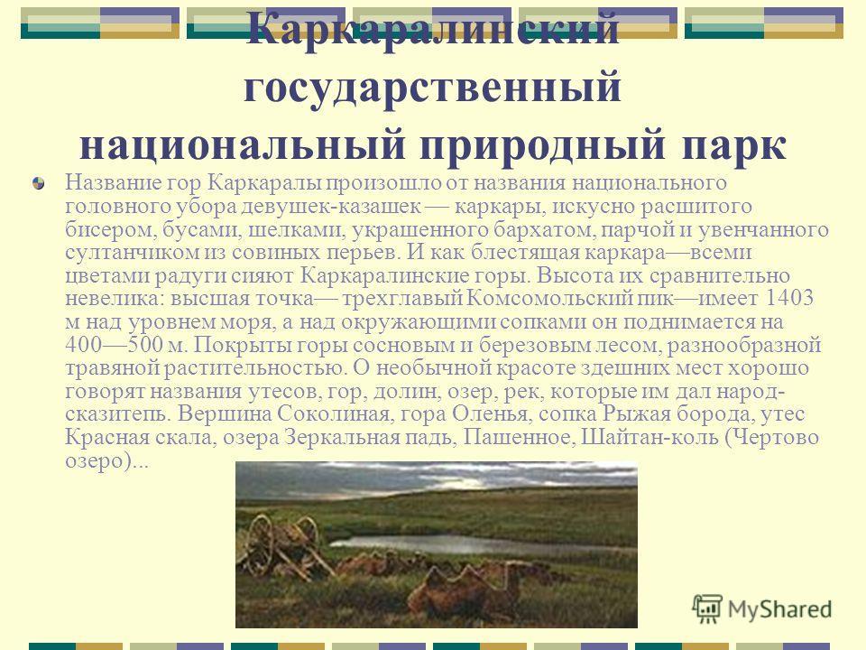 Каркаралинский государственный национальный природный парк Название гор Каркаралы произошло от названия национального головного убора девушек-казашек каркары, искусно расшитого бисером, бусами, шелками, украшенного бархатом, парчой и увенчанного султ