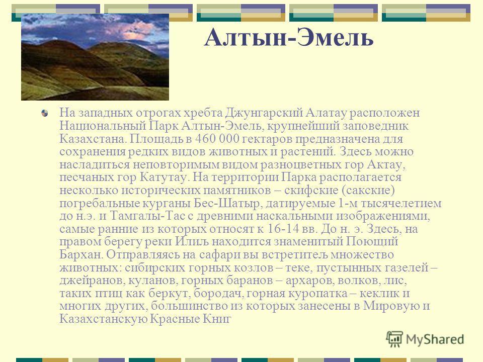 Алтын-Эмель На западных отрогах хребта Джунгарский Алатау расположен Национальный Парк Алтын-Эмель, крупнейший заповедник Казахстана. Площадь в 460 000 гектаров предназначена для сохранения редких видов животных и растений. Здесь можно насладиться не