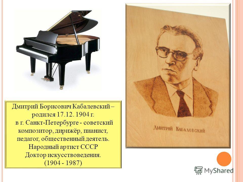 Дмитрий Борисович Кабалевский – родился 17.12. 1904 г. в г. Санкт-Петербурге - советский композитор, дирижёр, пианист, педагог, общественный деятель. Народный артист СССР Доктор искусствоведения. (1904 - 1987)
