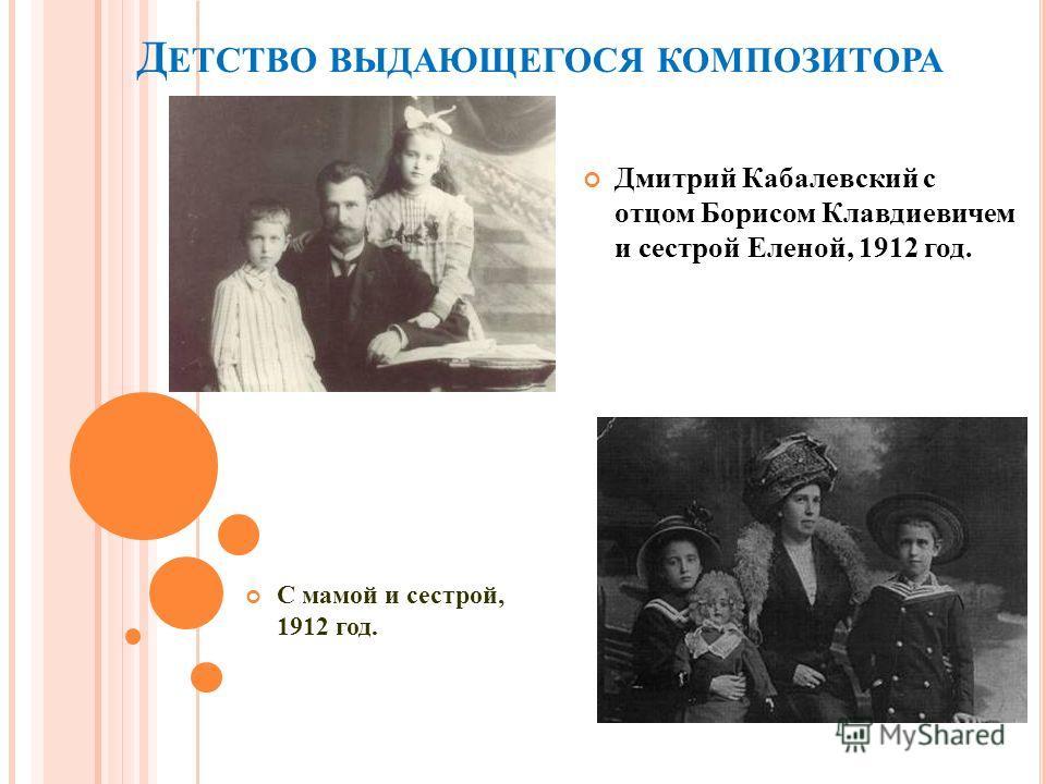 Д ЕТСТВО ВЫДАЮЩЕГОСЯ КОМПОЗИТОРА Дмитрий Кабалевский с отцом Борисом Клавдиевичем и сестрой Еленой, 1912 год. С мамой и сестрой, 1912 год.