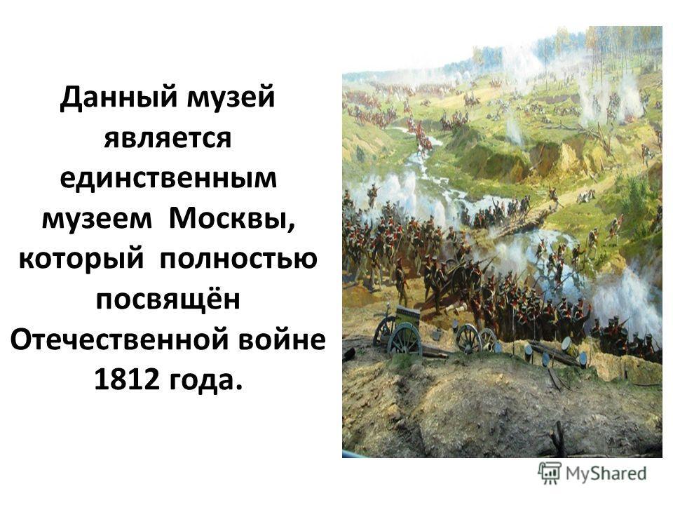 Данный музей является единственным музеем Москвы, который полностью посвящён Отечественной войне 1812 года.