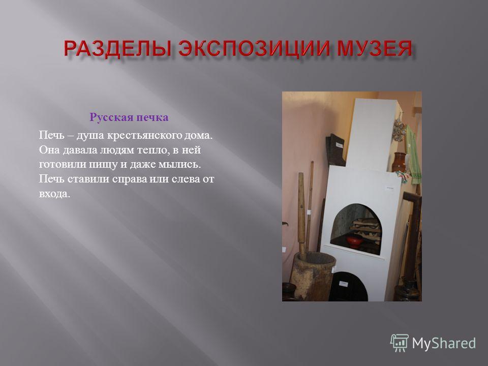 Русская печка Печь – душа крестьянского дома. Она давала людям тепло, в ней готовили пищу и даже мылись. Печь ставили справа или слева от входа.