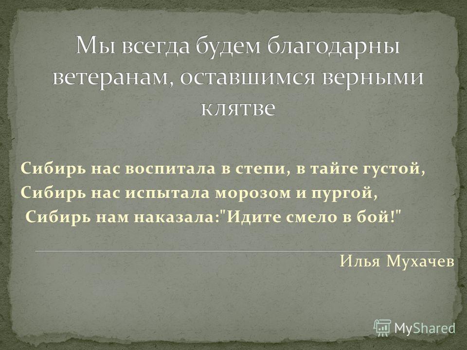 Сибирь нас воспитала в степи, в тайге густой, Сибирь нас испытала морозом и пургой, Сибирь нам наказала:Идите смело в бой! Илья Мухачев