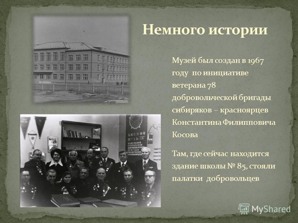 Музей был создан в 1967 году по инициативе ветерана 78 добровольческой бригады сибиряков – красноярцев Константина Филипповича Косова Там, где сейчас находится здание школы 85, стояли палатки добровольцев