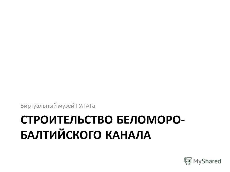 СТРОИТЕЛЬСТВО БЕЛОМОРО- БАЛТИЙСКОГО КАНАЛА Виртуальный музей ГУЛАГа