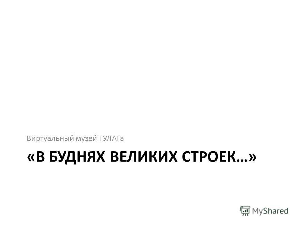 «В БУДНЯХ ВЕЛИКИХ СТРОЕК…» Виртуальный музей ГУЛАГа