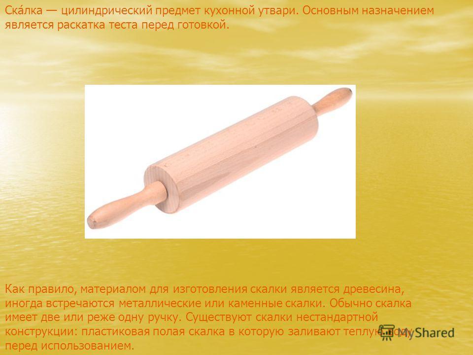 Как правило, материалом для изготовления скалки является древесина, иногда встречаются металлические или каменные скалки. Обычно скалка имеет две или реже одну ручку. Существуют скалки нестандартной конструкции: пластиковая полая скалка в которую зал