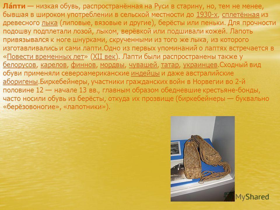 Ла́пти низкая обувь, распространённая на Руси в старину, но, тем не менее, бывшая в широком употреблении в сельской местности до 1930-х, сплетённая из древесного лыка (липовые, вязовые и другие), берёсты или пеньки. Для прочности подошву подплетали л