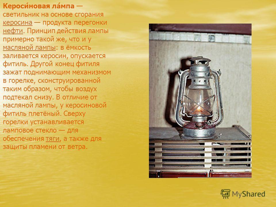 Кероси́новая ла́мпа светильник на основе сгорания керосина продукта перегонки нефти. Принцип действия лампы примерно такой же, что и у масляной лампы: в ёмкость заливается керосин, опускается фитиль. Другой конец фитиля зажат поднимающим механизмом в