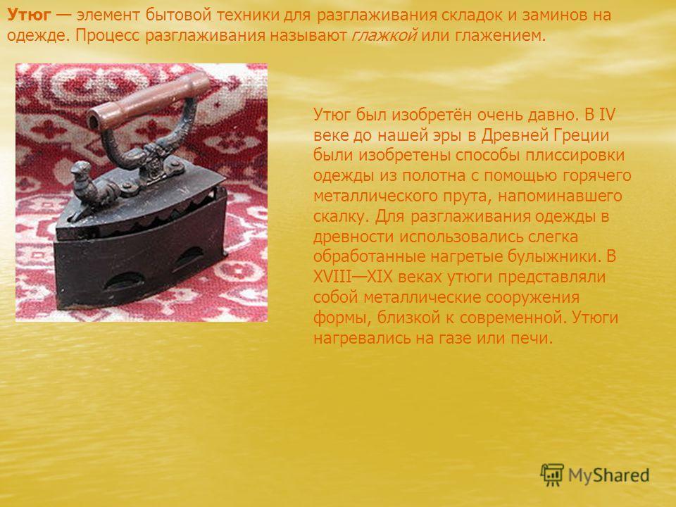 Утюг элемент бытовой техники для разглаживания складок и заминов на одежде. Процесс разглаживания называют глажкой или глажением. Утюг был изобретён очень давно. В IV веке до нашей эры в Древней Греции были изобретены способы плиссировки одежды из по