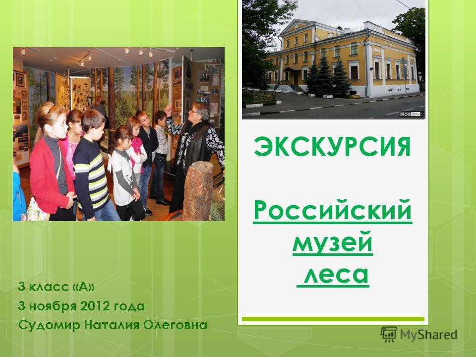 ЭКСКУРСИЯ Российский музей леса 3 класс «А» 3 ноября 2012 года Судомир Наталия Олеговна