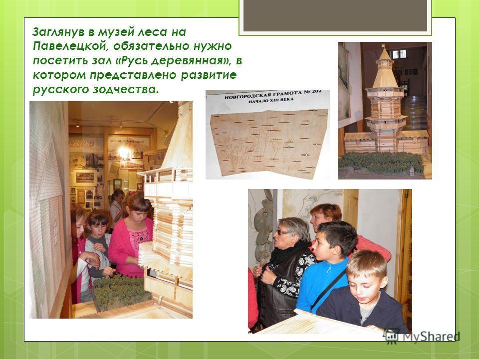 Заглянув в музей леса на Павелецкой, обязательно нужно посетить зал «Русь деревянная», в котором представлено развитие русского зодчества.