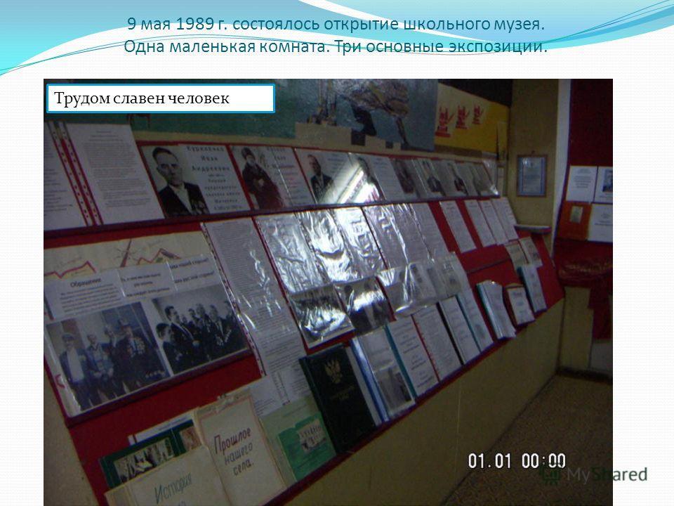 9 мая 1989 г. состоялось открытие школьного музея. Одна маленькая комната. Три основные экспозиции. Трудом славен человек
