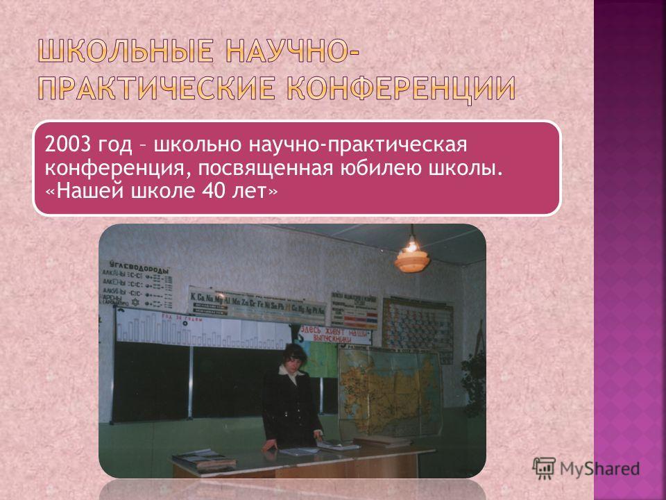 2003 год – школьно научно-практическая конференция, посвященная юбилею школы. «Нашей школе 40 лет»