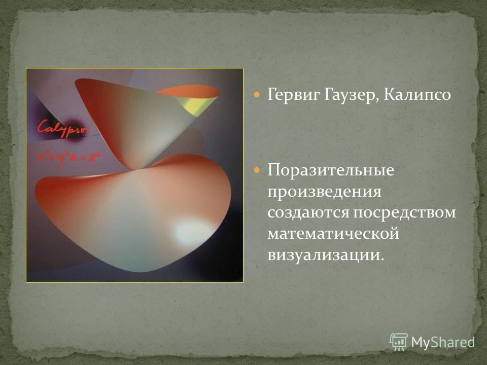 Гервиг Гаузер, Калипсо Поразительные произведения создаются посредством математической визуализации.