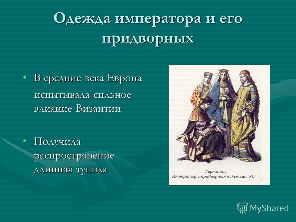 Одежда императора и его придворных В средние века ЕвропаВ средние века Европа испытывала сильное влияние Византии испытывала сильное влияние Византии Получила распространение длинная туникаПолучила распространение длинная туника