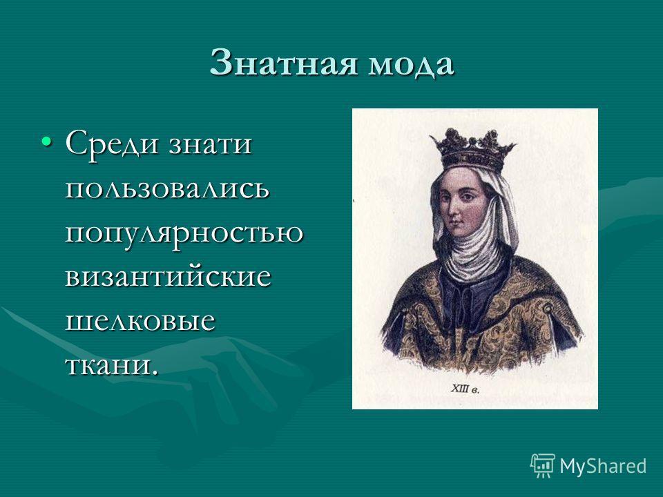 Знатная мода Среди знати пользовались популярностью византийские шелковые ткани.Среди знати пользовались популярностью византийские шелковые ткани.