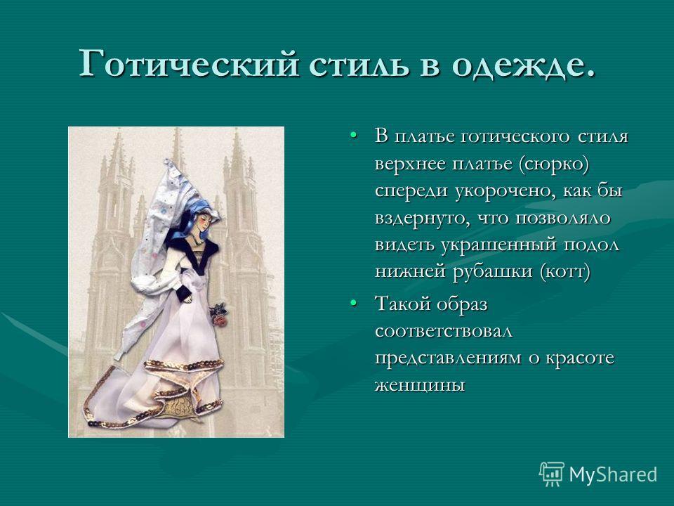 Готический стиль в одежде. В платье готического стиля верхнее платье (сюрко) спереди укорочено, как бы вздернуто, что позволяло видеть украшенный подол нижней рубашки (котт) Такой образ соответствовал представлениям о красоте женщины