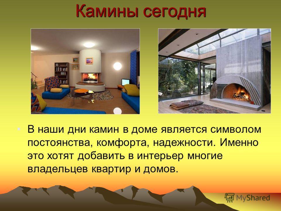 Камины сегодня В наши дни камин в доме является символом постоянства, комфорта, надежности. Именно это хотят добавить в интерьер многие владельцев квартир и домов.