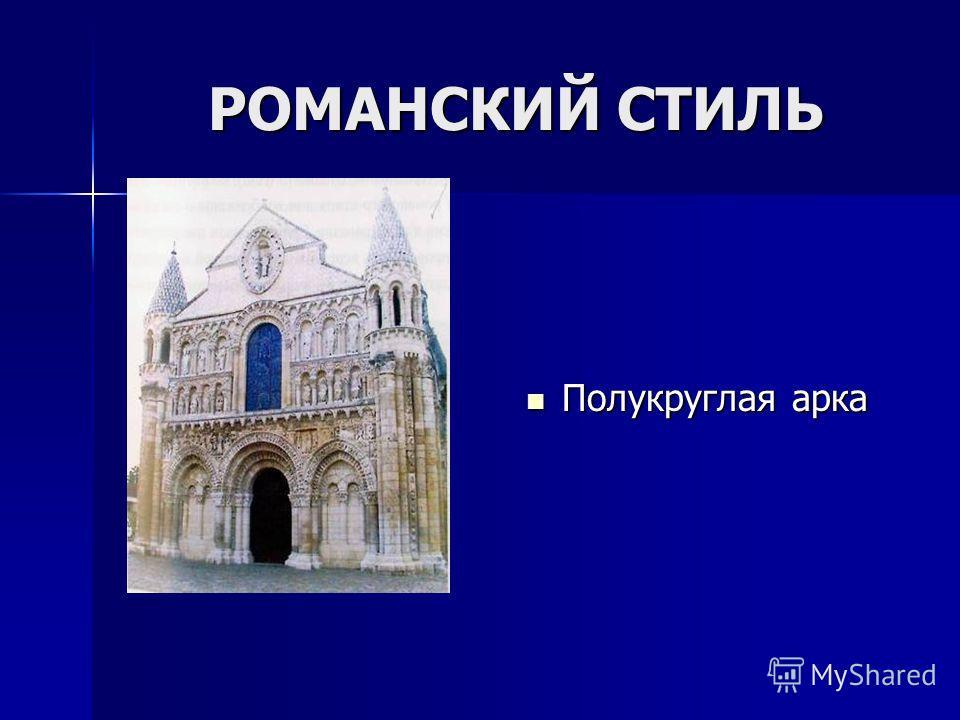 РОМАНСКИЙ СТИЛЬ РОМАНСКИЙ СТИЛЬ Полукруглая арка Полукруглая арка