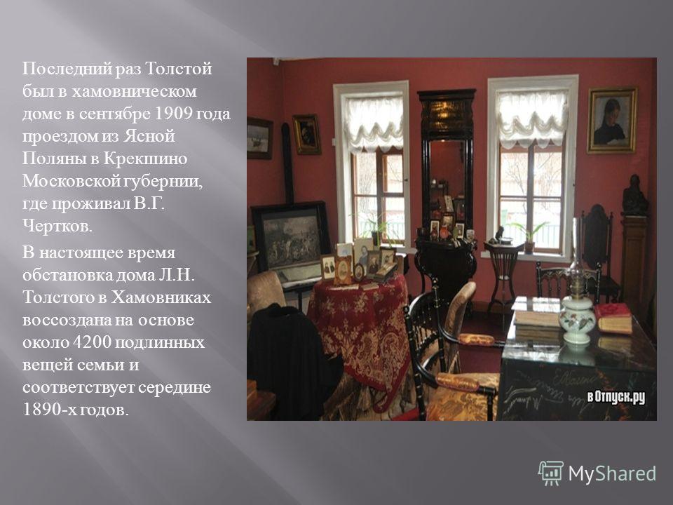 Последний раз Толстой был в хамовническом доме в сентябре 1909 года проездом из Ясной Поляны в Крекшино Московской губернии, где проживал В. Г. Чертков. В настоящее время обстановка дома Л. Н. Толстого в Хамовниках воссоздана на основе около 4200 под