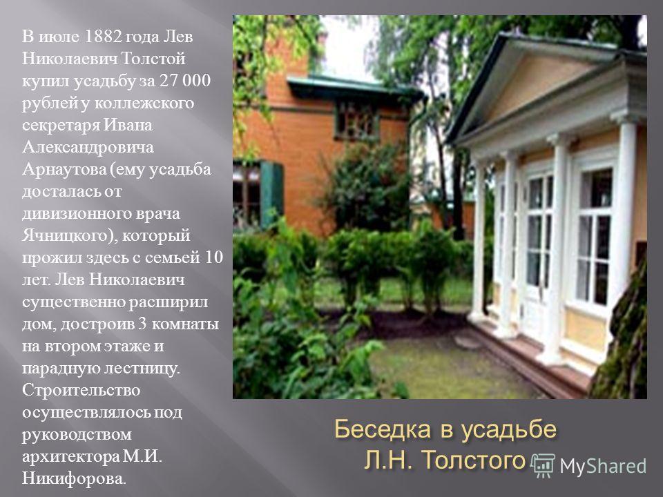 Беседка в усадьбе Л. Н. Толстого В июле 1882 года Лев Николаевич Толстой купил усадьбу за 27 000 рублей у коллежского секретаря Ивана Александровича Арнаутова ( ему усадьба досталась от дивизионного врача Ячницкого ), который прожил здесь с семьей 10
